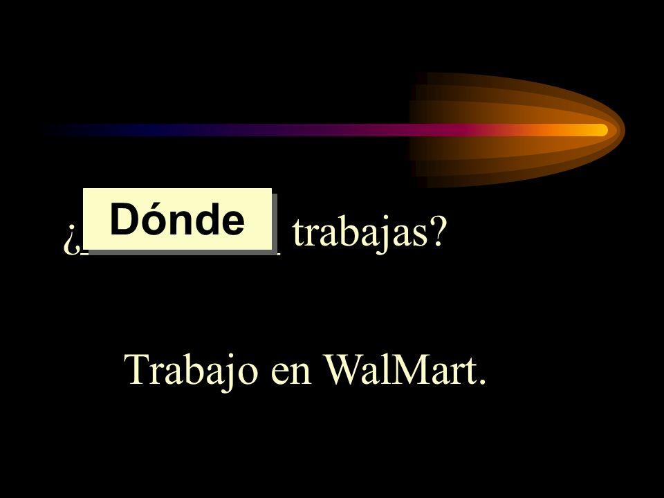 Dónde ¿_________ trabajas Trabajo en WalMart.