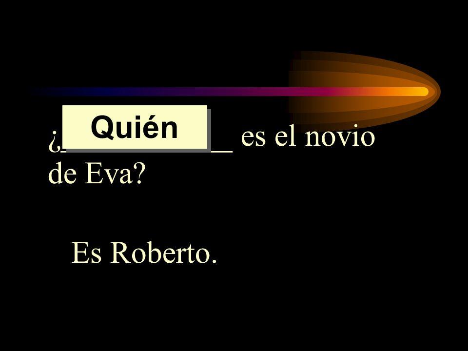 Quién ¿___________ es el novio de Eva Es Roberto.