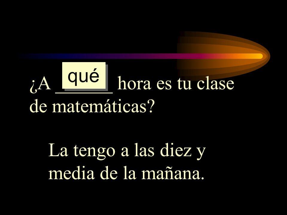 qué ¿A ______ hora es tu clase de matemáticas La tengo a las diez y media de la mañana.