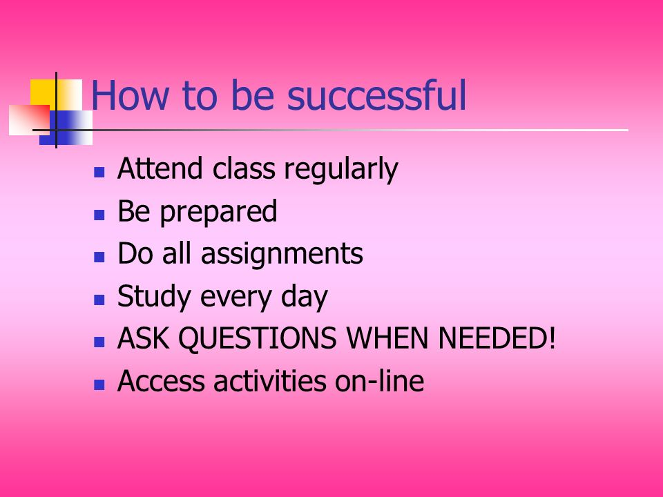 How to be successful Attend class regularly Be prepared