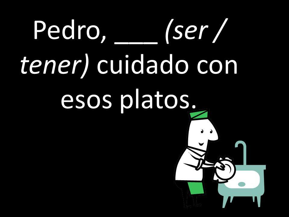 Pedro, ___ (ser / tener) cuidado con esos platos.
