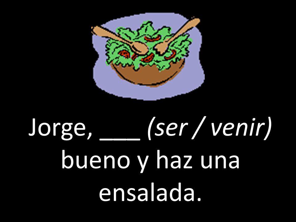 Jorge, ___ (ser / venir) bueno y haz una ensalada.