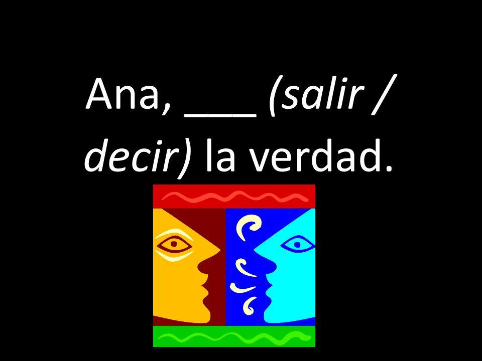 Ana, ___ (salir / decir) la verdad.