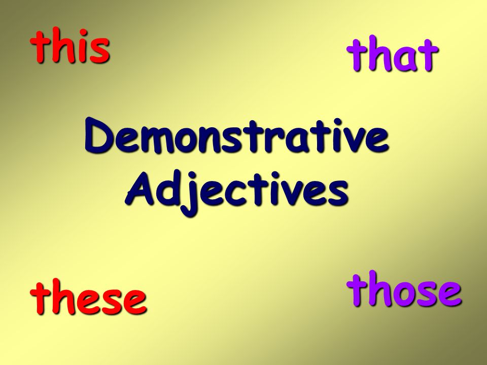 this that Demonstrative Adjectives those these