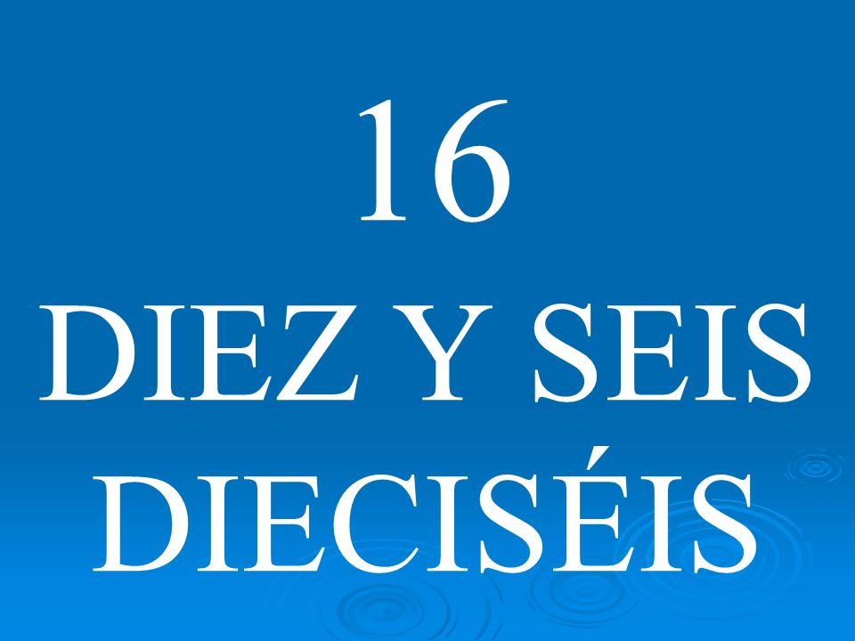16 DIEZ Y SEIS DIECISÉIS