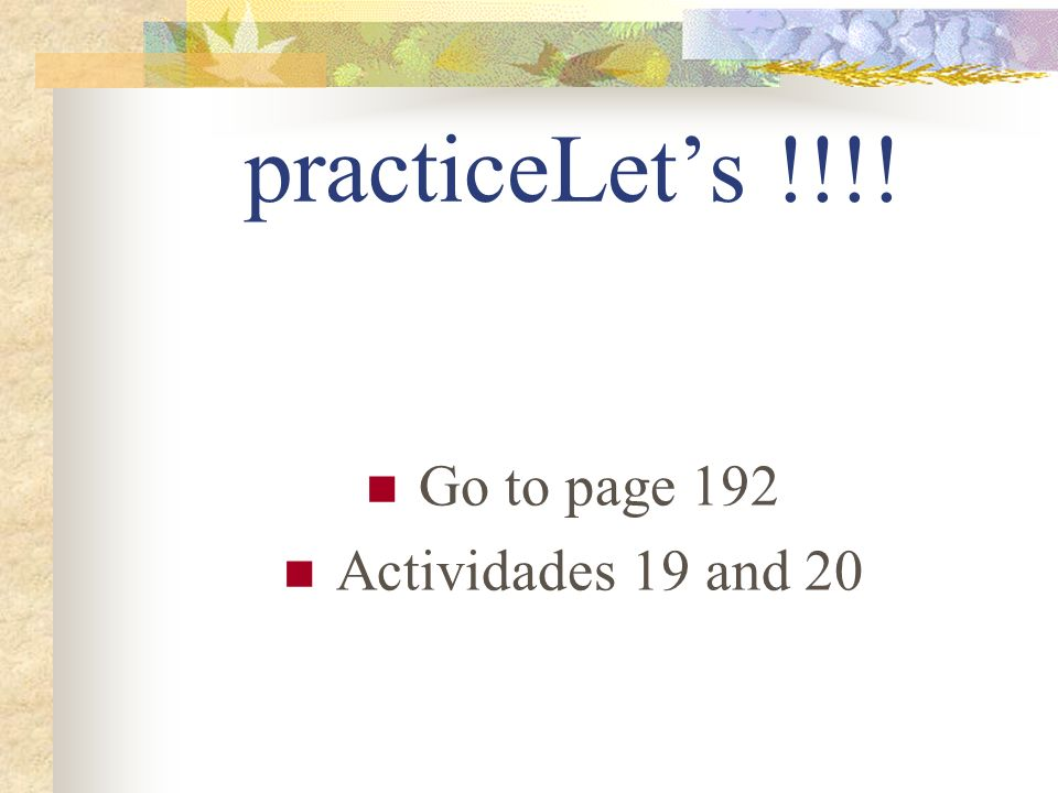 practiceLet's !!!! Go to page 192 Actividades 19 and 20