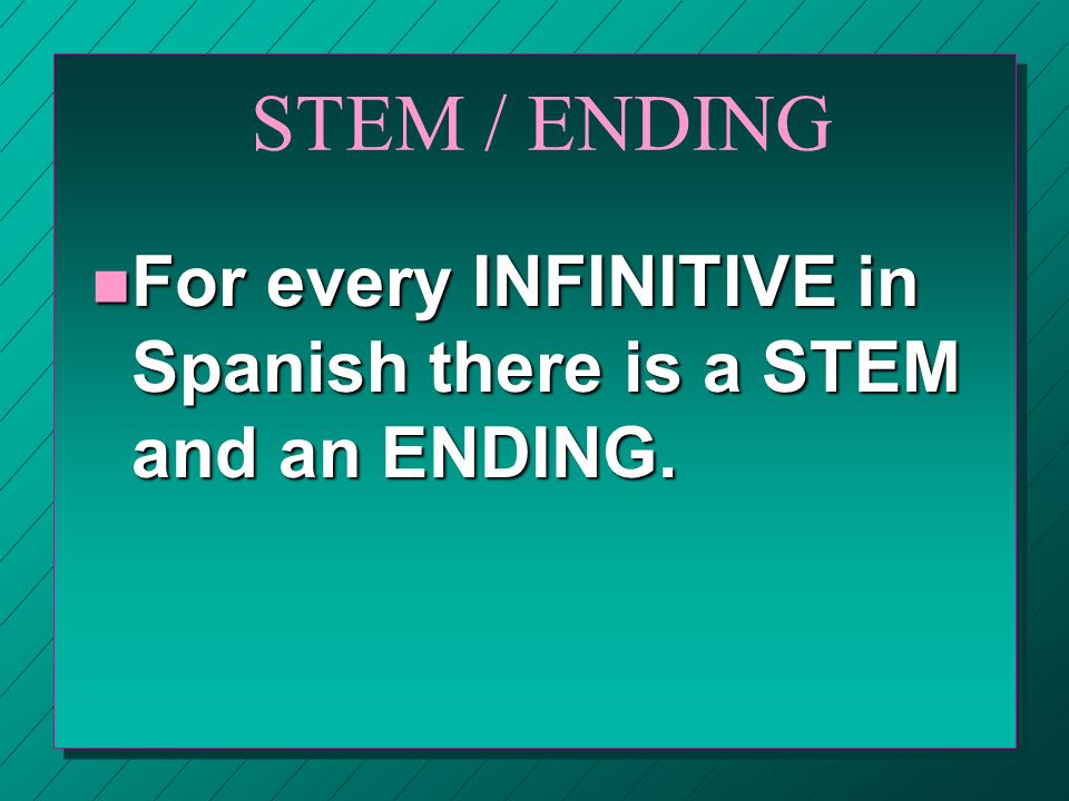 STEM / ENDING For every INFINITIVE in Spanish there is a STEM and an ENDING.