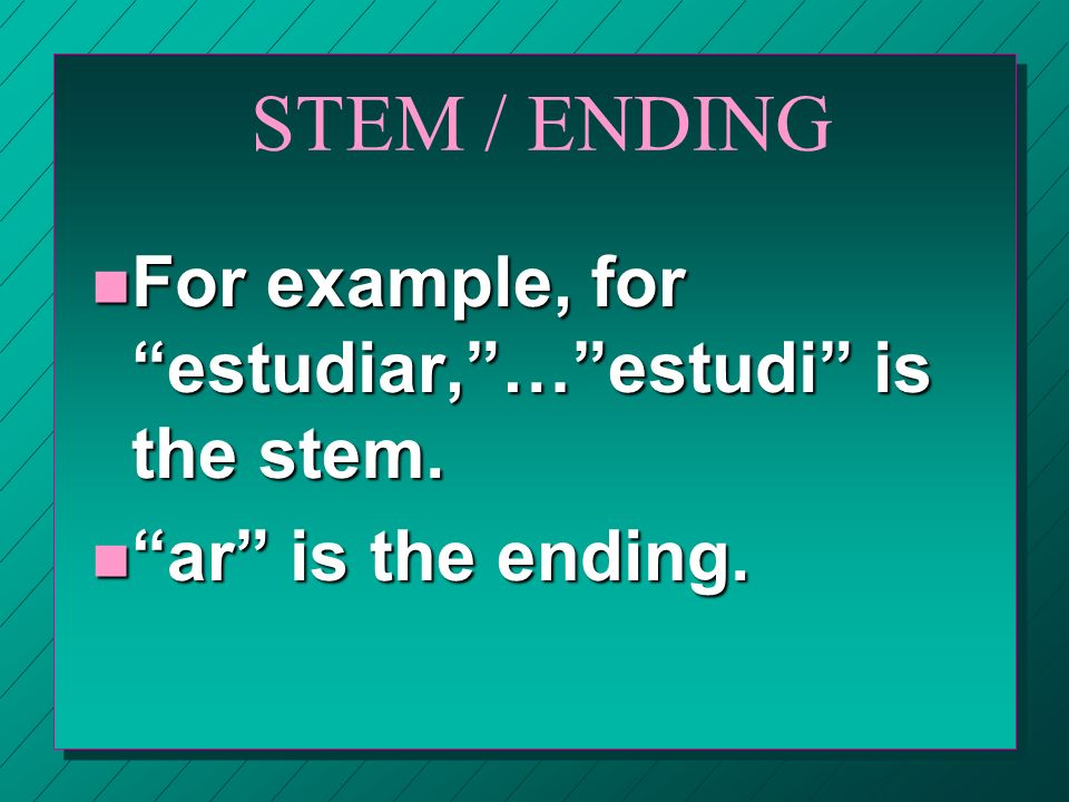 STEM / ENDING For example, for estudiar, … estudi is the stem.