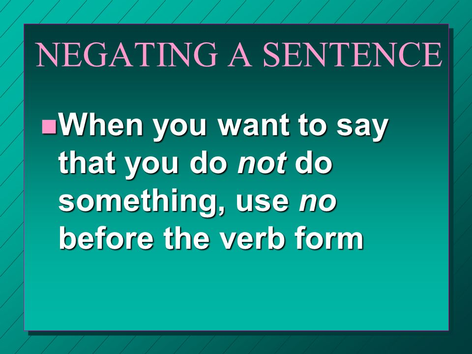 NEGATING A SENTENCE When you want to say that you do not do something, use no before the verb form