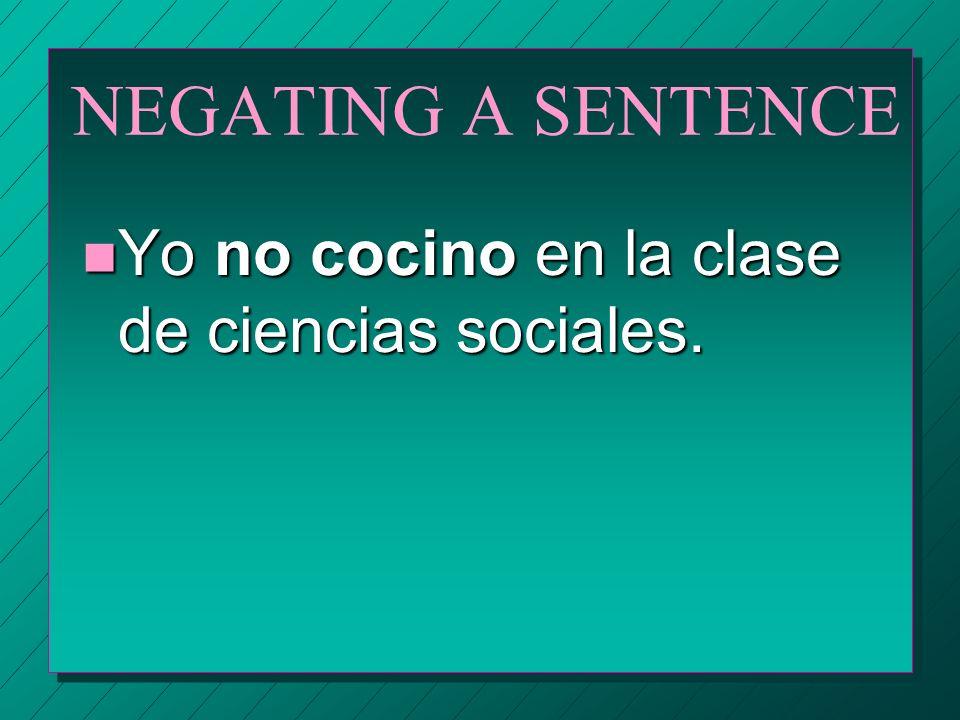 NEGATING A SENTENCE Yo no cocino en la clase de ciencias sociales.