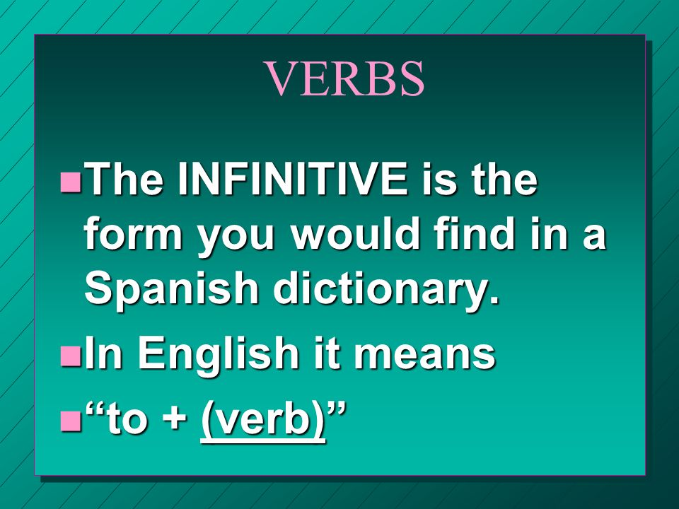 VERBSThe INFINITIVE is the form you would find in a Spanish dictionary.