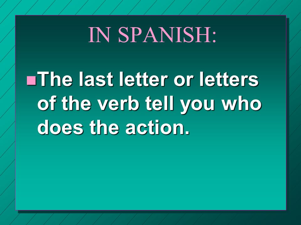 IN SPANISH: The last letter or letters of the verb tell you who does the action.