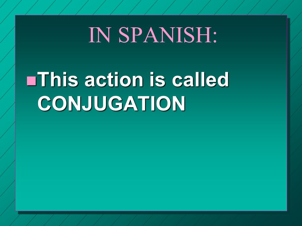 IN SPANISH: This action is called CONJUGATION