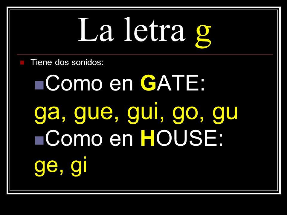 La letra g ga, gue, gui, go, gu Como en GATE: Como en HOUSE: ge, gi