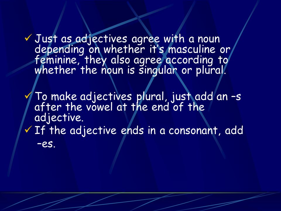 Just as adjectives agree with a noun depending on whether it's masculine or feminine, they also agree according to whether the noun is singular or plural.