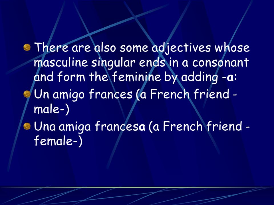 There are also some adjectives whose masculine singular ends in a consonant and form the feminine by adding -a: