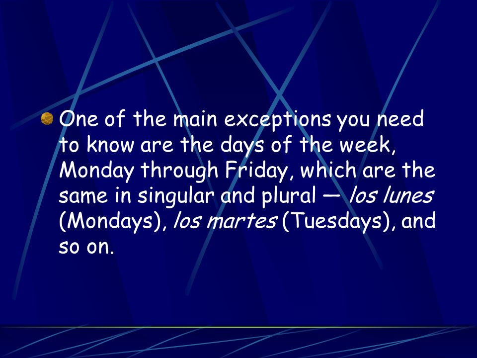 One of the main exceptions you need to know are the days of the week, Monday through Friday, which are the same in singular and plural — los lunes (Mondays), los martes (Tuesdays), and so on.