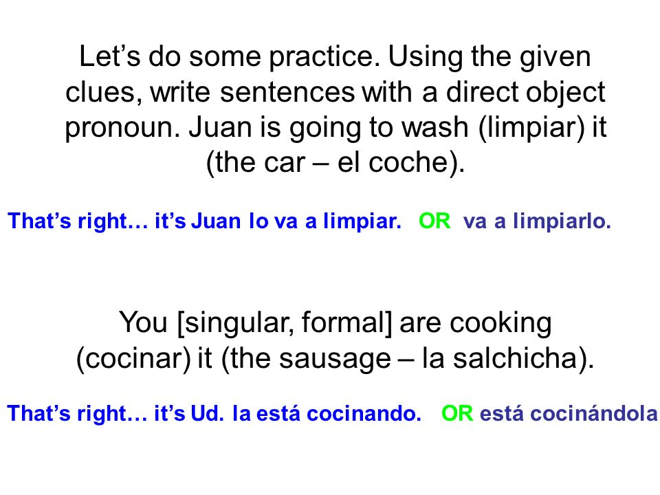Let's do some practice. Using the given clues, write sentences with a direct object pronoun. Juan is going to wash (limpiar) it (the car – el coche).