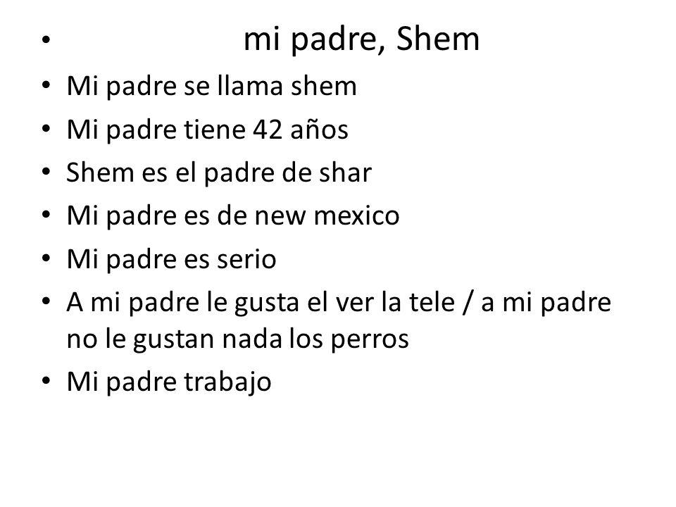 mi padre, Shem Mi padre se llama shem. Mi padre tiene 42 años. Shem es el padre de shar. Mi padre es de new mexico.