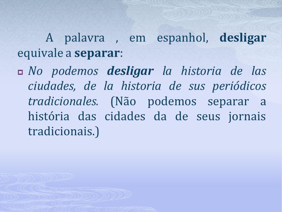 A palavra , em espanhol, desligar equivale a separar: