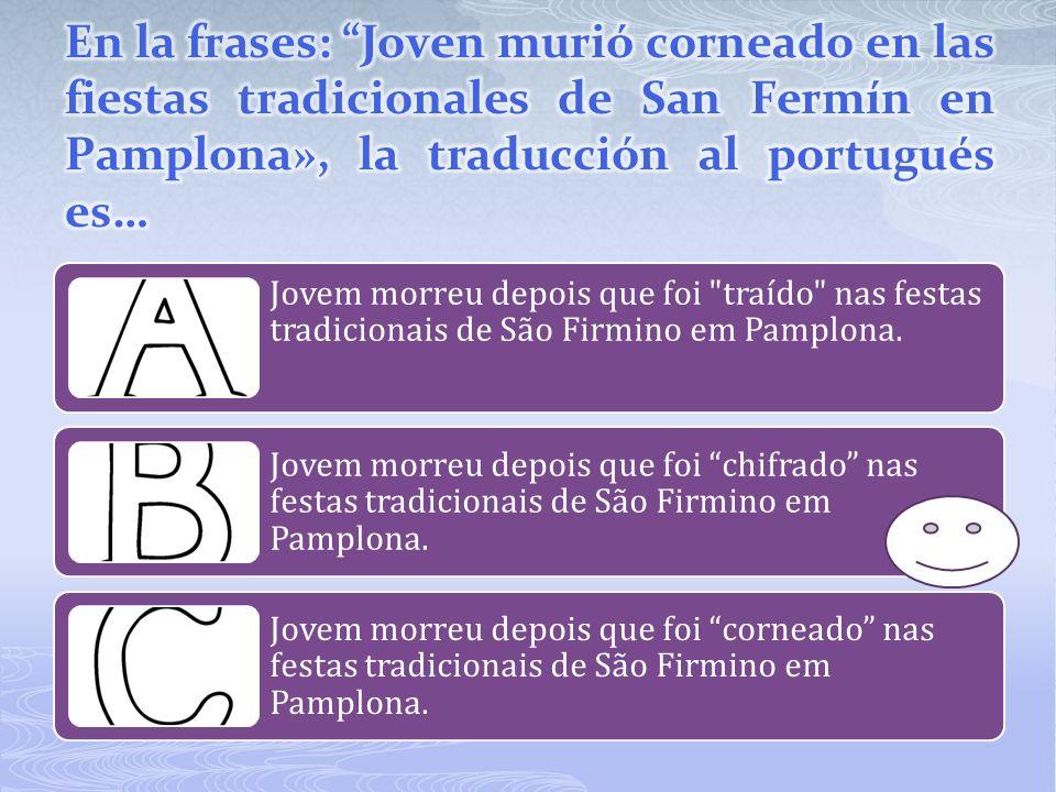 En la frases: Joven murió corneado en las fiestas tradicionales de San Fermín en Pamplona», la traducción al portugués es…