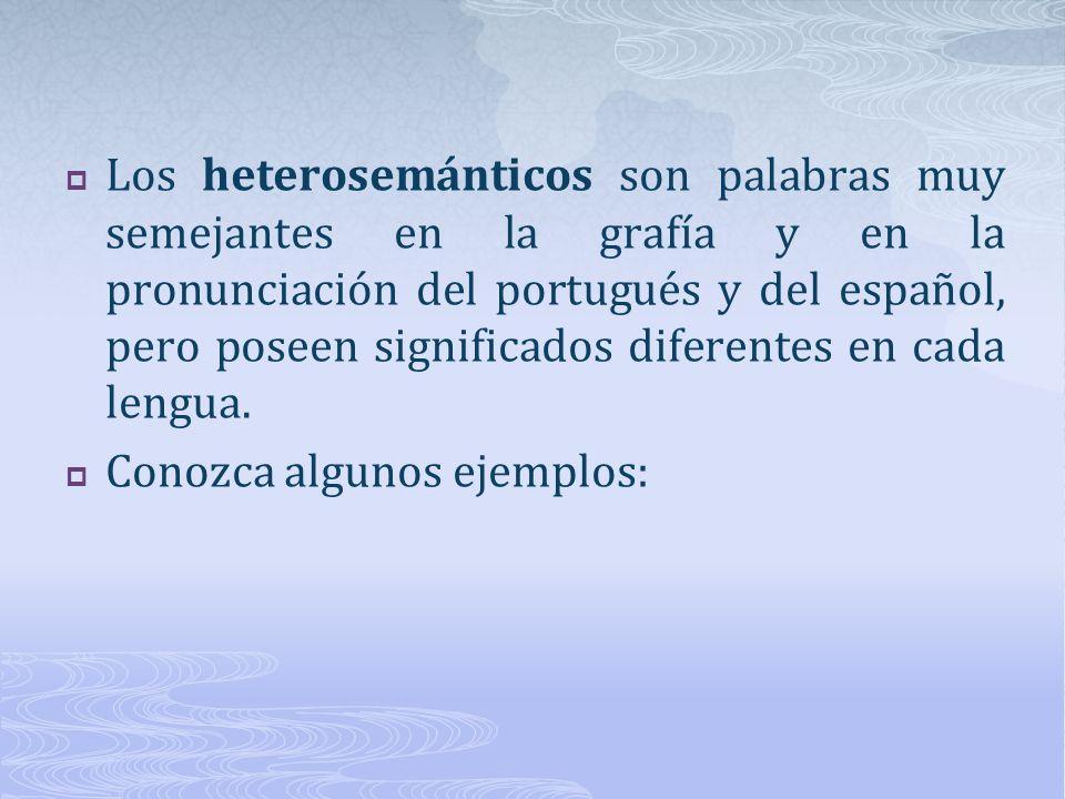 Los heterosemánticos son palabras muy semejantes en la grafía y en la pronunciación del portugués y del español, pero poseen significados diferentes en cada lengua.