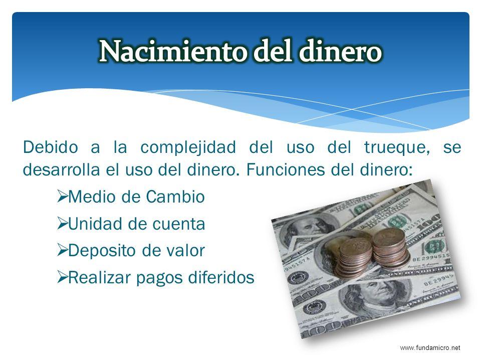 Nacimiento del dinero Debido a la complejidad del uso del trueque, se desarrolla el uso del dinero. Funciones del dinero: