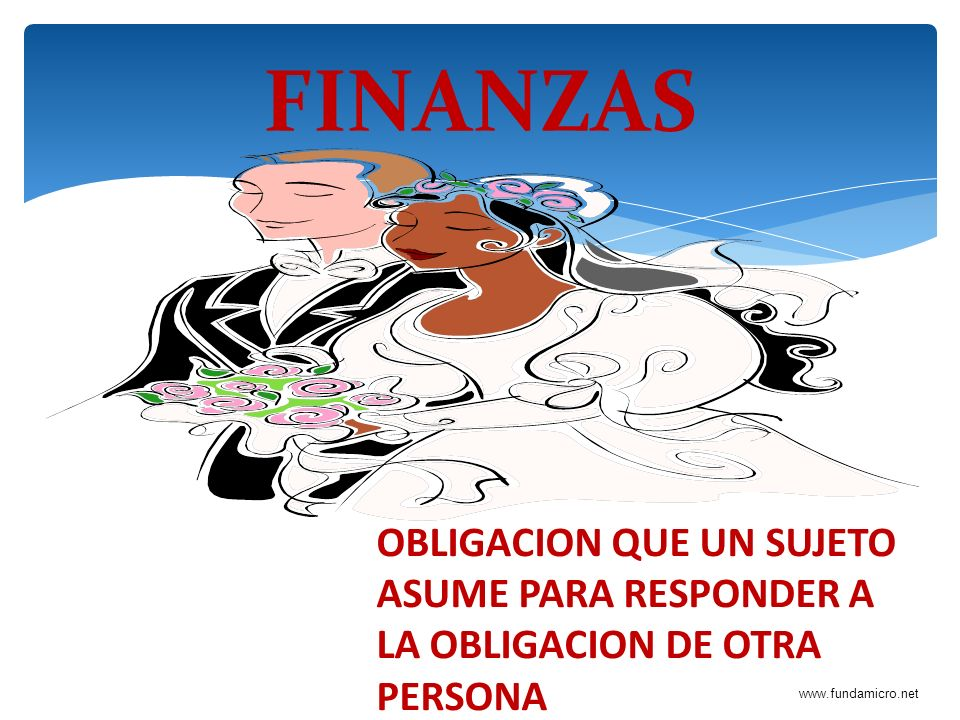 FINANZAS OBLIGACION QUE UN SUJETO ASUME PARA RESPONDER A LA OBLIGACION DE OTRA PERSONA