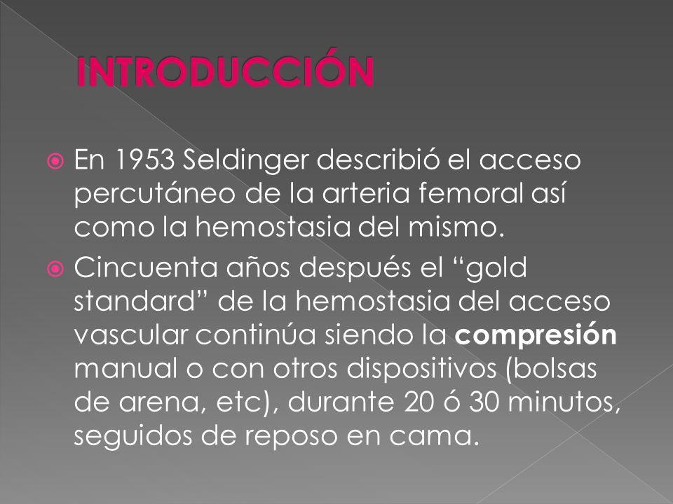 INTRODUCCIÓN En 1953 Seldinger describió el acceso percutáneo de la arteria femoral así como la hemostasia del mismo.