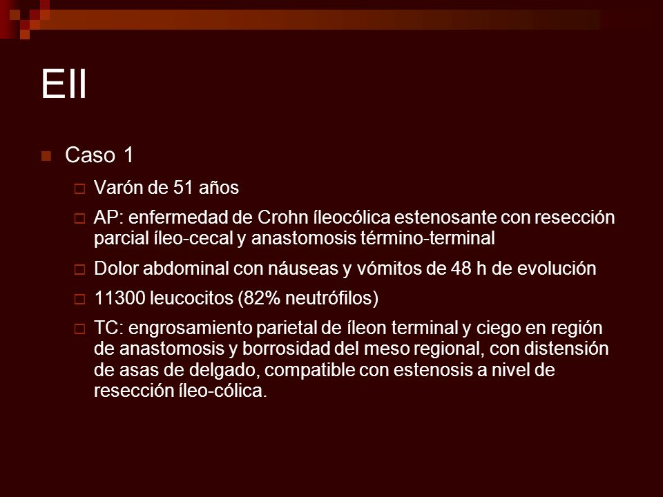 EII Caso 1. Varón de 51 años. AP: enfermedad de Crohn íleocólica estenosante con resección parcial íleo-cecal y anastomosis término-terminal.