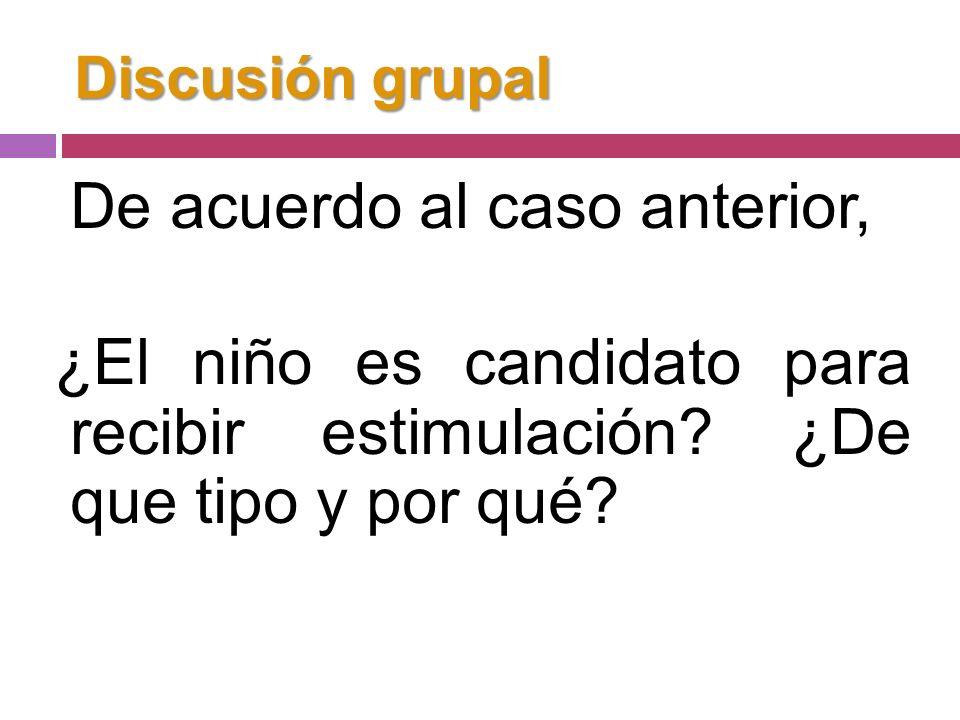 Discusión grupal De acuerdo al caso anterior, ¿El niño es candidato para recibir estimulación.
