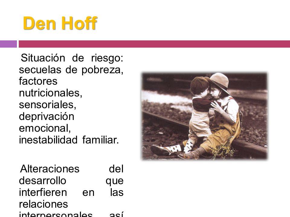 Den HoffSituación de riesgo: secuelas de pobreza, factores nutricionales, sensoriales, deprivación emocional, inestabilidad familiar.