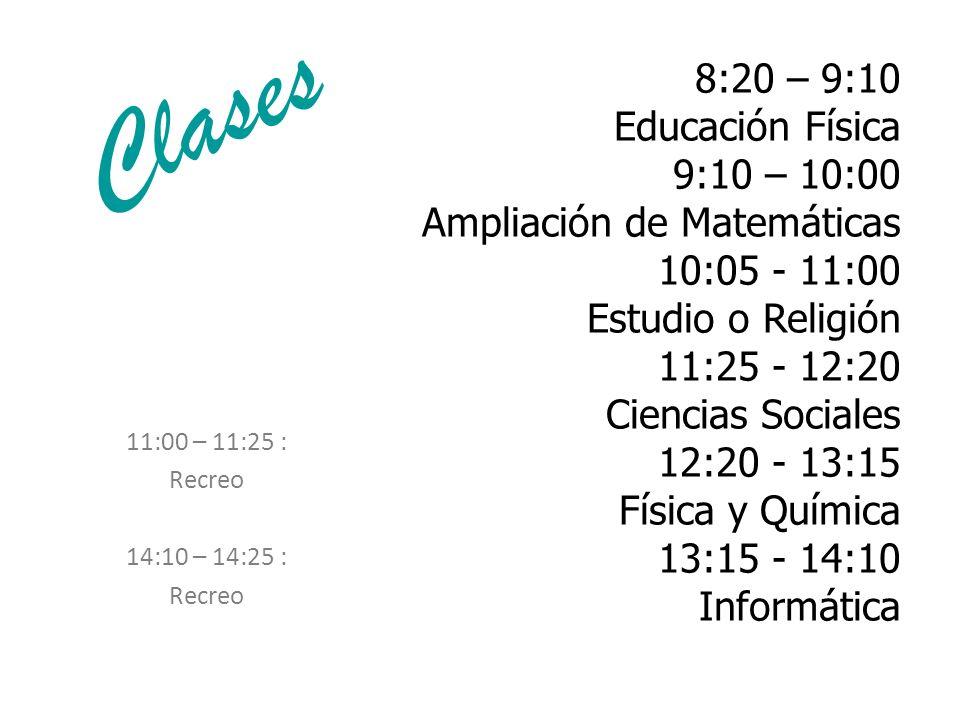 8:20 – 9:10 Educación Física 9:10 – 10:00 Ampliación de Matemáticas 10:05 - 11:00 Estudio o Religión 11:25 - 12:20 Ciencias Sociales 12:20 - 13:15 Física y Química 13:15 - 14:10 Informática