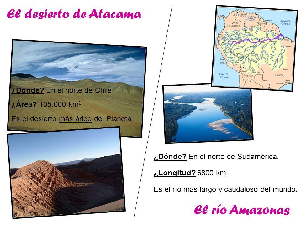 El desierto de Atacama El río Amazonas ¿Dónde En el norte de Chile