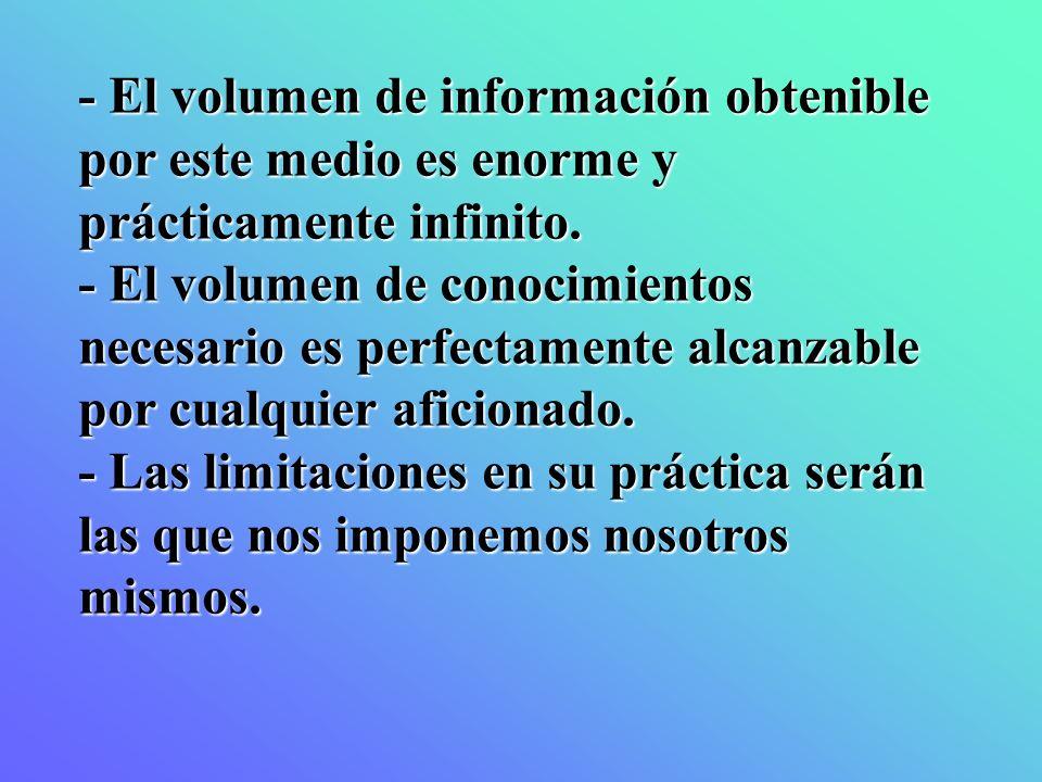 - El volumen de información obtenible por este medio es enorme y prácticamente infinito.