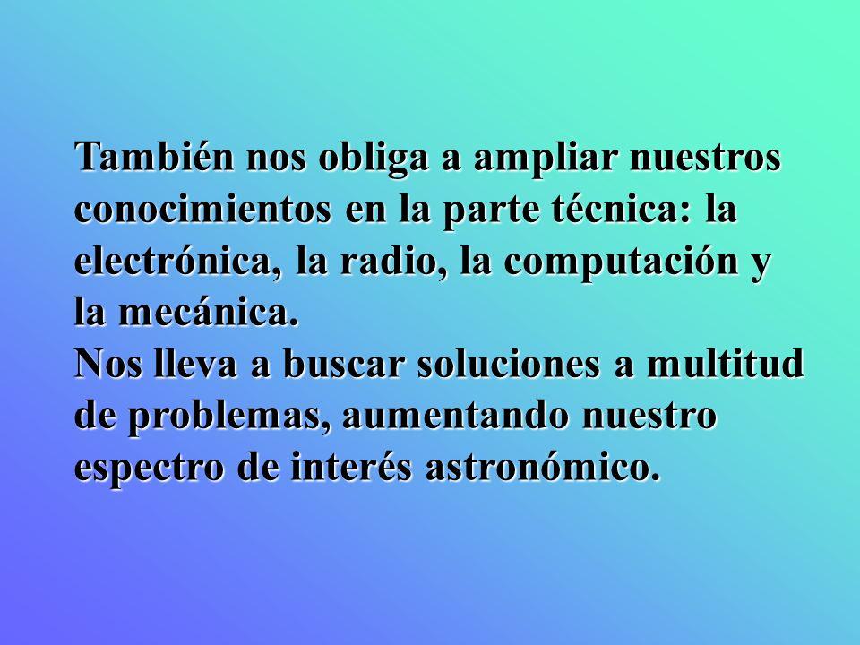 También nos obliga a ampliar nuestros conocimientos en la parte técnica: la electrónica, la radio, la computación y la mecánica.