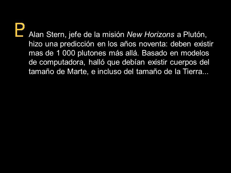 Alan Stern, jefe de la misión New Horizons a Plutón, hizo una predicción en los años noventa: deben existir mas de 1 000 plutones más allá. Basado en modelos de computadora, halló que debían existir cuerpos del tamaño de Marte, e incluso del tamaño de la Tierra...
