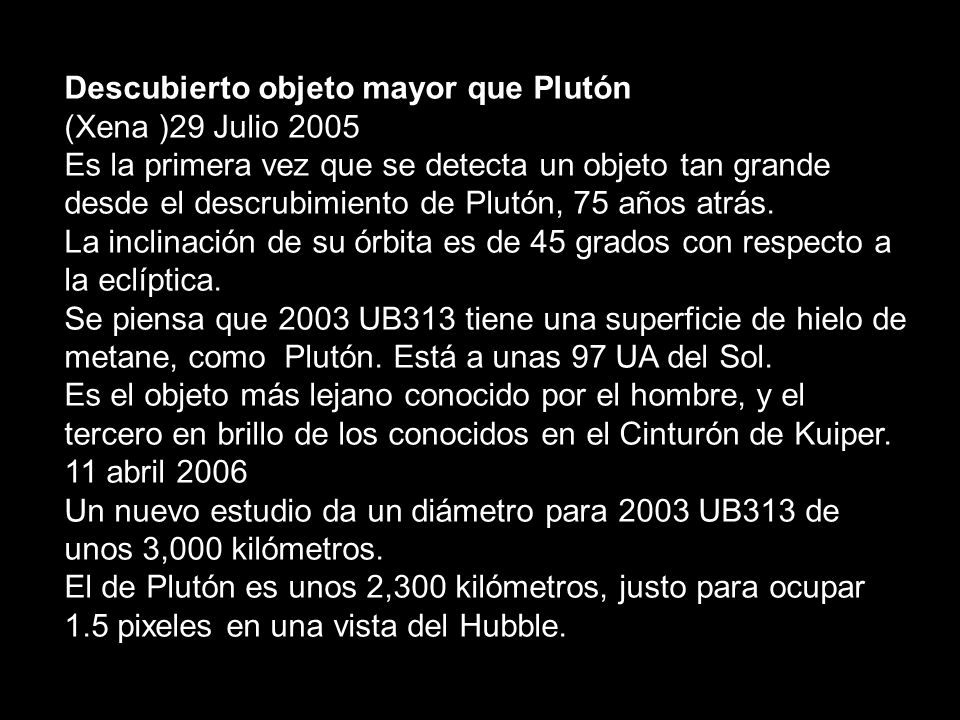 Descubierto objeto mayor que Plutón (Xena )29 Julio 2005 Es la primera vez que se detecta un objeto tan grande desde el descrubimiento de Plutón, 75 años atrás.