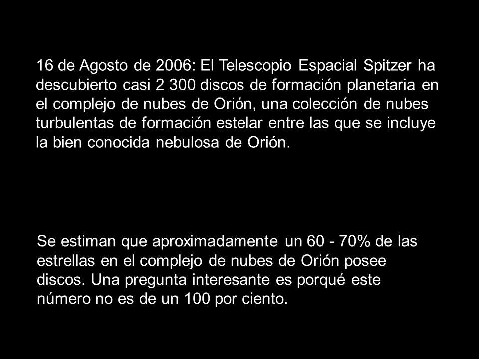 16 de Agosto de 2006: El Telescopio Espacial Spitzer ha descubierto casi 2 300 discos de formación planetaria en el complejo de nubes de Orión, una colección de nubes turbulentas de formación estelar entre las que se incluye la bien conocida nebulosa de Orión.