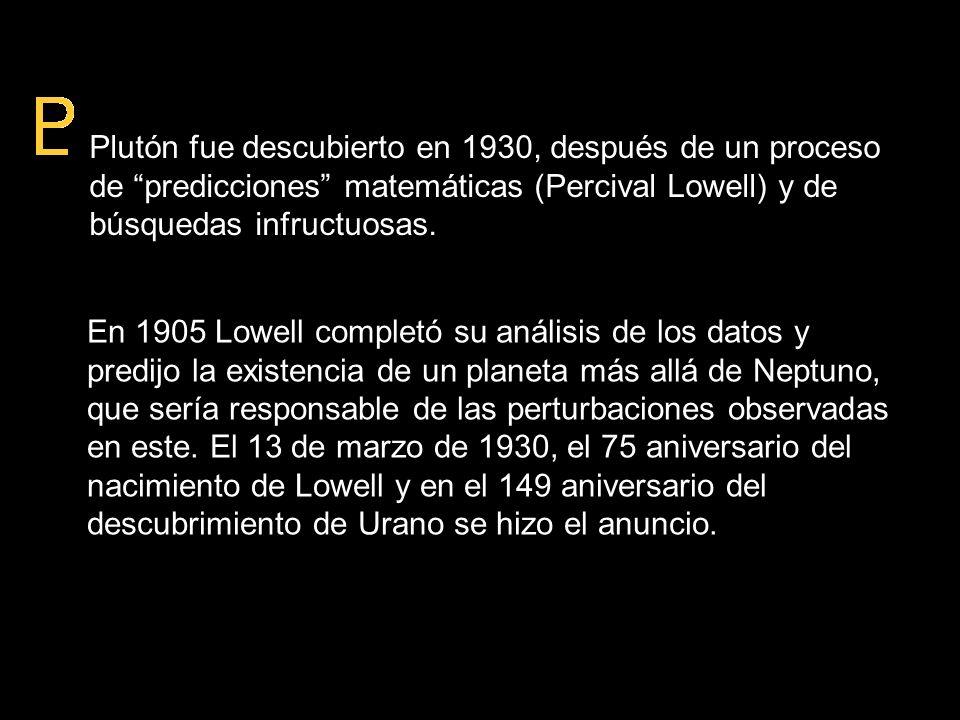 Plutón fue descubierto en 1930, después de un proceso de predicciones matemáticas (Percival Lowell) y de búsquedas infructuosas.