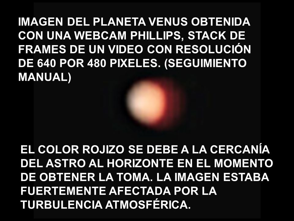 IMAGEN DEL PLANETA VENUS OBTENIDA CON UNA WEBCAM PHILLIPS, STACK DE FRAMES DE UN VIDEO CON RESOLUCIÓN DE 640 POR 480 PIXELES. (SEGUIMIENTO MANUAL)