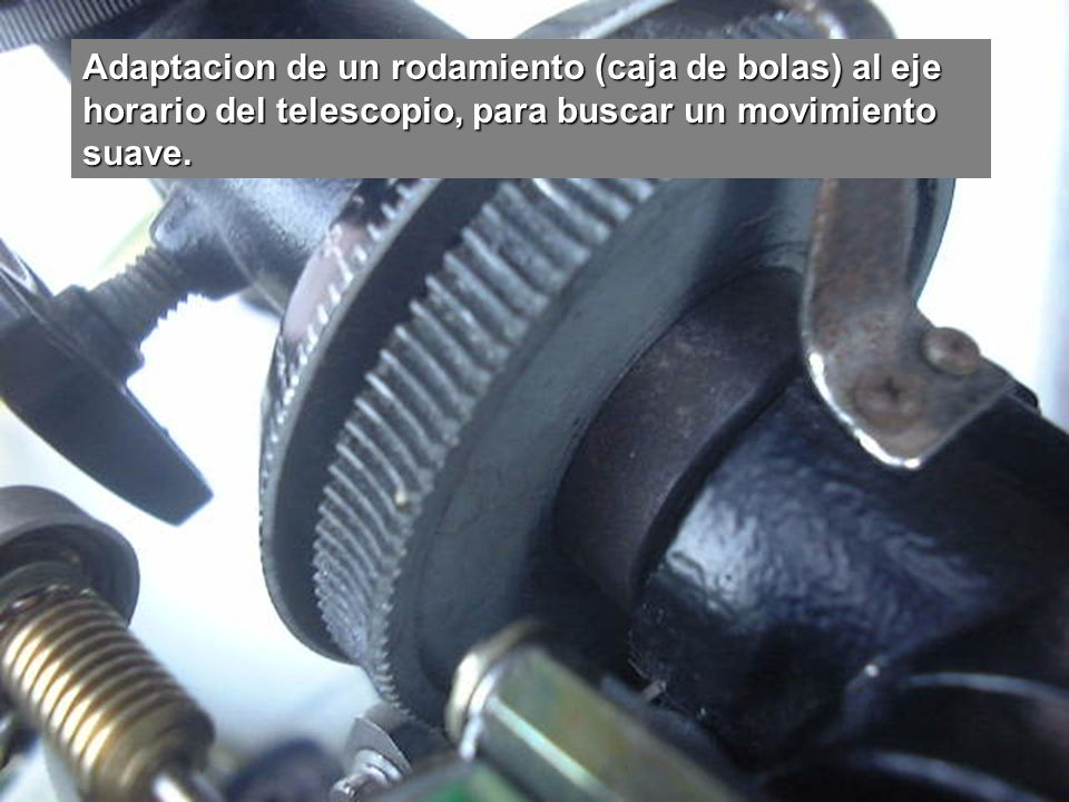 Adaptacion de un rodamiento (caja de bolas) al eje horario del telescopio, para buscar un movimiento suave.