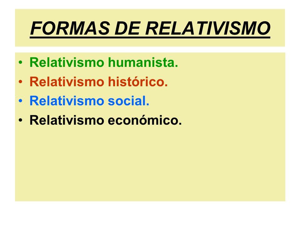 FORMAS DE RELATIVISMO Relativismo humanista. Relativismo histórico.