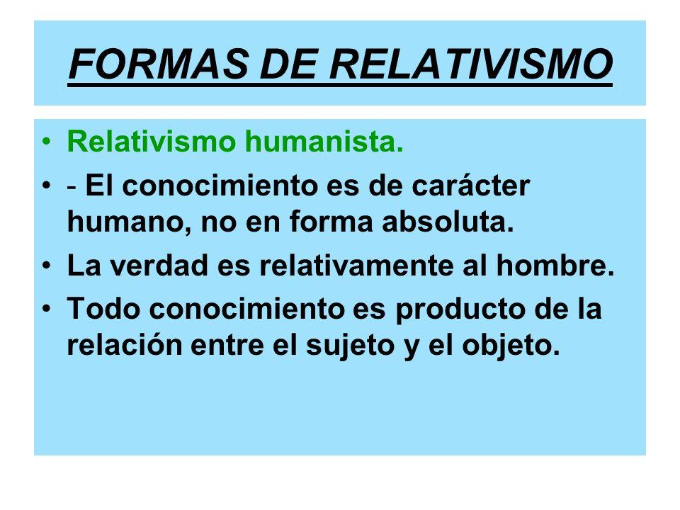 FORMAS DE RELATIVISMO Relativismo humanista.