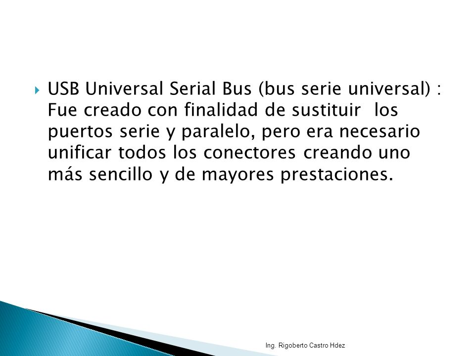USB Universal Serial Bus (bus serie universal) : Fue creado con finalidad de sustituir los puertos serie y paralelo, pero era necesario unificar todos los conectores creando uno más sencillo y de mayores prestaciones.