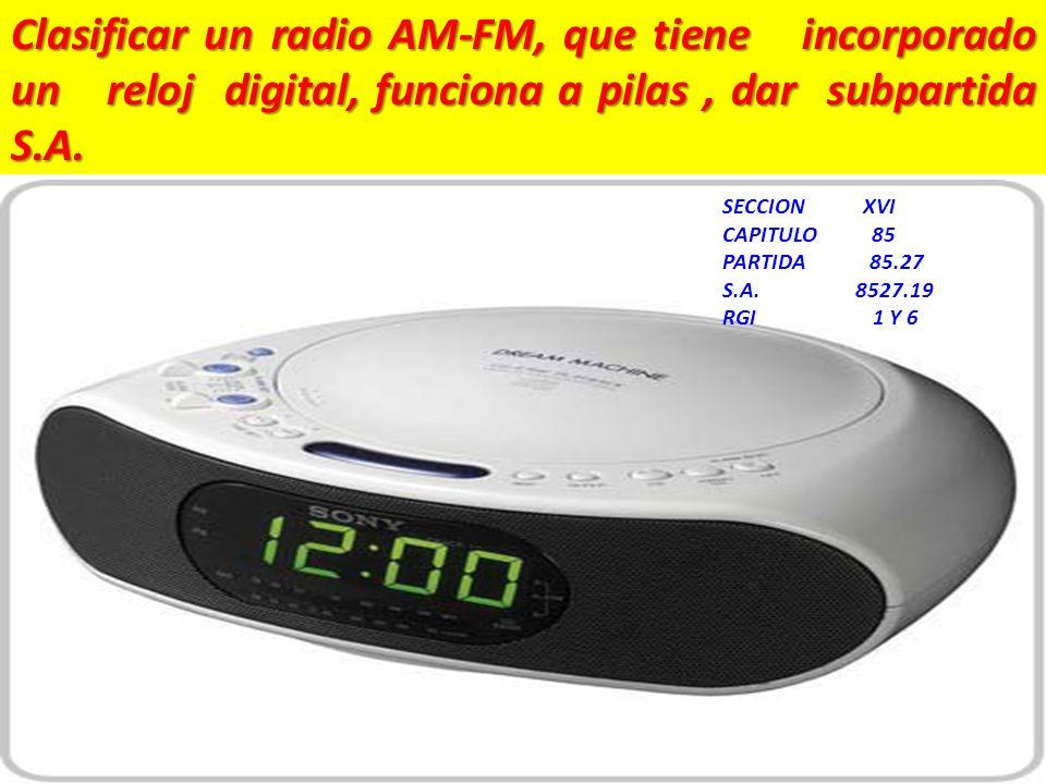 Clasificar un radio AM-FM, que tiene incorporado un reloj digital, funciona a pilas , dar subpartida S.A.