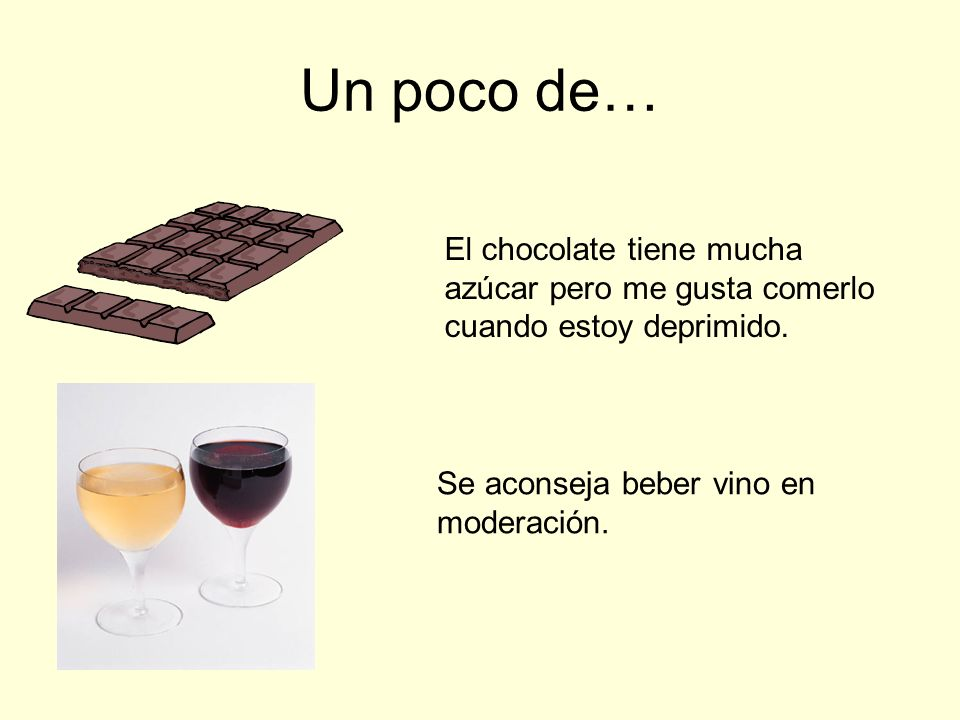 Un poco de…El chocolate tiene mucha azúcar pero me gusta comerlo cuando estoy deprimido.
