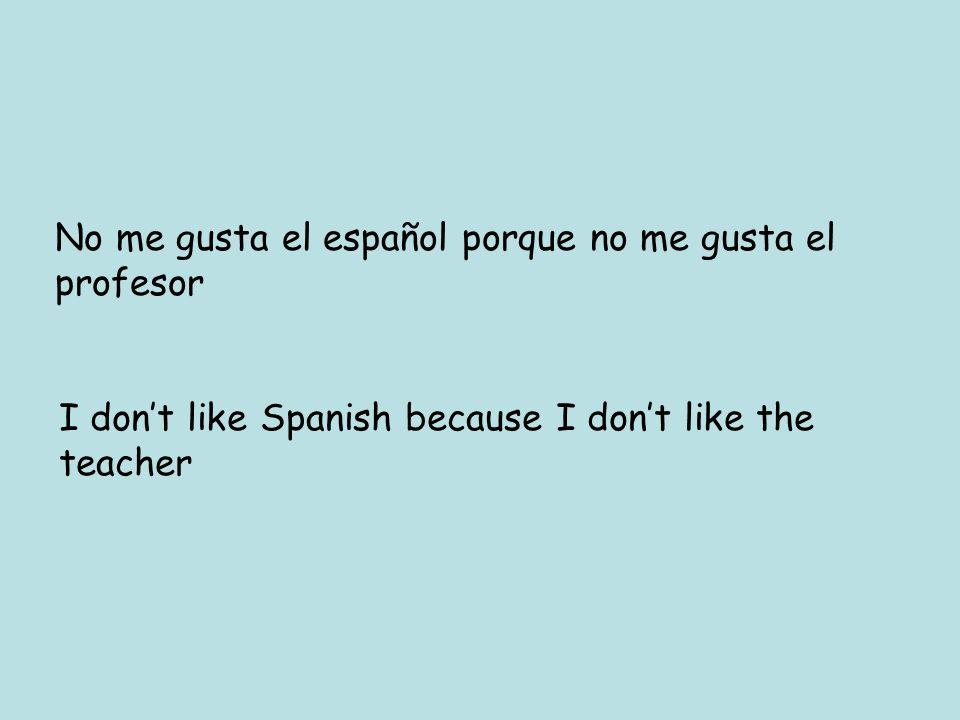 No me gusta el español porque no me gusta el profesor