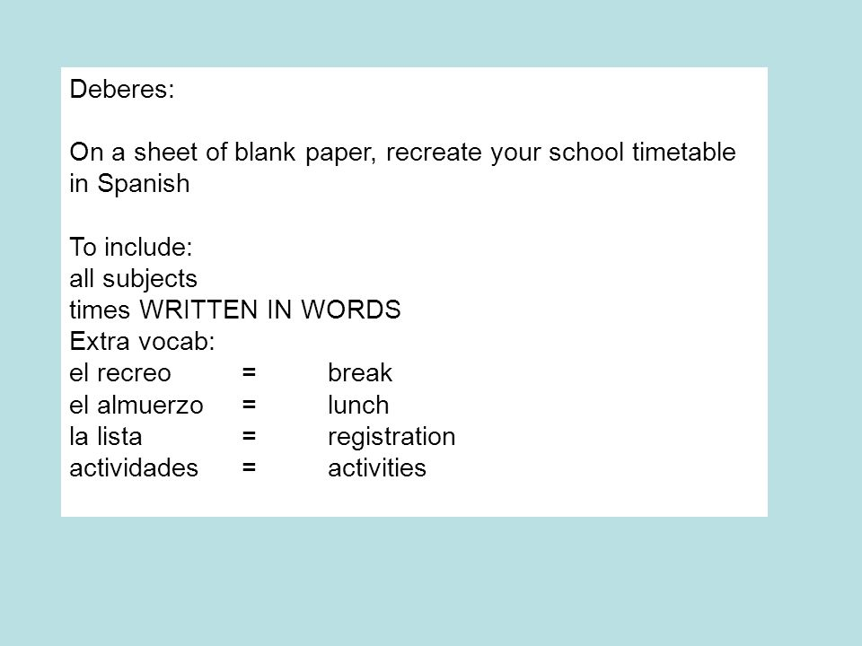 Deberes: On a sheet of blank paper, recreate your school timetable in Spanish. To include: all subjects.