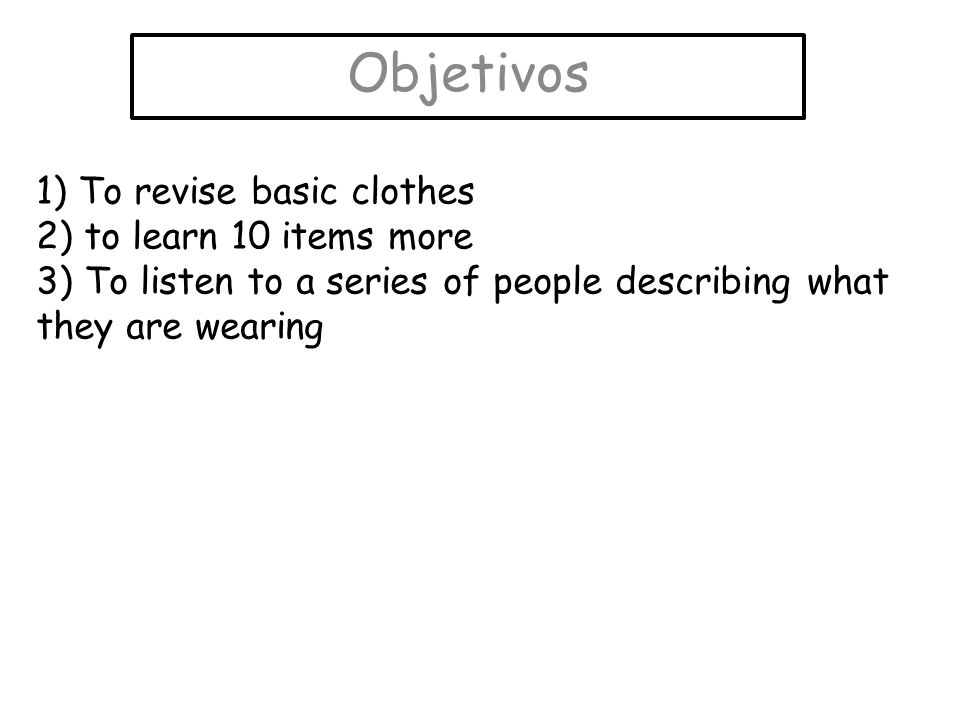 Objetivos 1) To revise basic clothes 2) to learn 10 items more